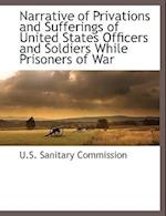 Narrative of Privations and Sufferings of United States Officers and Soldiers While Prisoners of War af U. S. Sanitary Commission