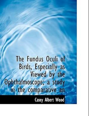 The Fundus Oculi of Birds, Especially as Viewed by the Ophthalmoscope; A Study in the Comparative an af Casey Albert Wood