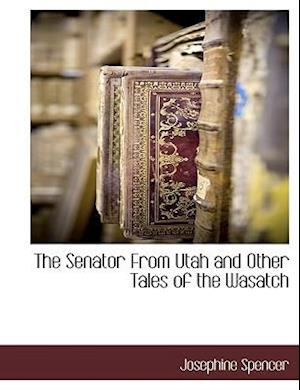 The Senator from Utah and Other Tales of the Wasatch af Josephine Spencer