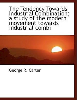 The Tendency Towards Industrial Combination; A Study of the Modern Movement Towards Industrial Combi af George R. Carter