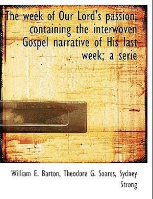 The Week of Our Lord's Passion; Containing the Interwoven Gospel Narrative of His Last Week; A Serie af William E. Barton, Theodore G. Soares, Sydney Strong