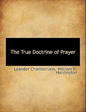 The True Doctrine of Prayer af William R. Huntington, Leander Chamberlain