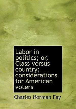 Labor in Politics; Or, Class Versus Country; Considerations for American Voters af Charles Norman Fay