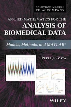 Solutions Manual to Accompany Applied Mathematics for the Analysis of Biomedical Data af Peter J. Costa