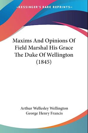 Maxims and Opinions of Field Marshal His Grace the Duke of Wellington (1845) af Arthur Wellesley Wellington