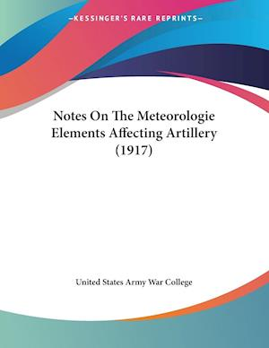 Notes on the Meteorologie Elements Affecting Artillery (1917) af States A United States Army War College, United States Army War College