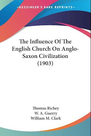 The Influence of the English Church on Anglo-Saxon Civilization (1903) af W. A. Guerry, William M. Clark, Thomas Richey