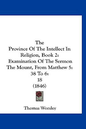 The Province of the Intellect in Religion, Book 2 af Thomas Worsley
