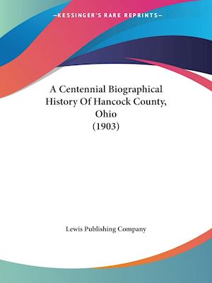 A Centennial Biographical History of Hancock County, Ohio (1903) af Lewis Publishing Company, Lewis Publishing Co