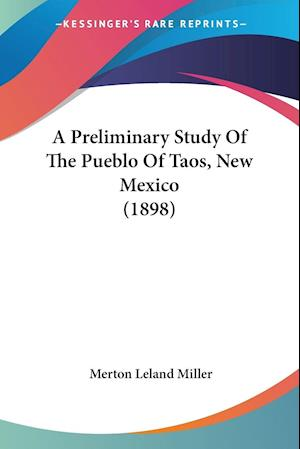 A Preliminary Study of the Pueblo of Taos, New Mexico (1898) af Merton Leland Miller