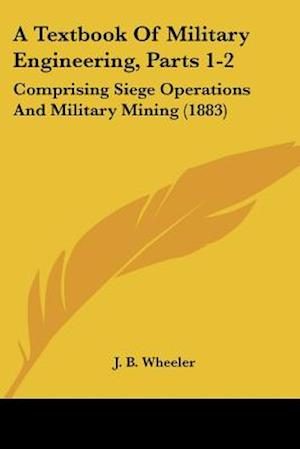 A Textbook of Military Engineering, Parts 1-2 af Junius Brutus Wheeler