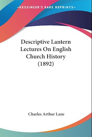 Descriptive Lantern Lectures on English Church History (1892) af Charles Arthur Lane