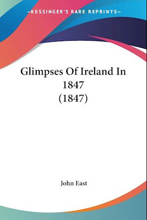 Glimpses of Ireland in 1847 (1847) af John East