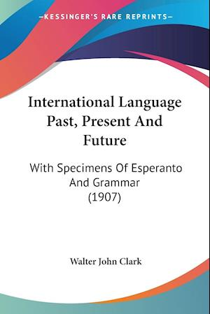 International Language Past, Present and Future af Walter John Clark