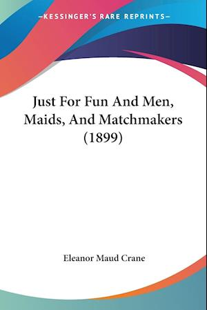 Just for Fun and Men, Maids, and Matchmakers (1899) af Eleanor Maud Crane