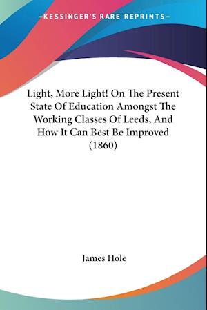 Light, More Light! on the Present State of Education Amongst the Working Classes of Leeds, and How It Can Best Be Improved (1860) af James Hole