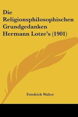 Die Religionsphilosophischen Grundgedanken Hermann Lotze's (1901) af Friedrich Walter