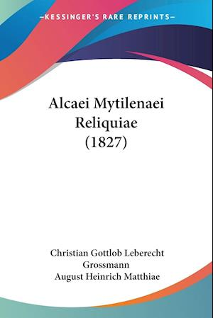 Alcaei Mytilenaei Reliquiae (1827) af Christian Gottlob Leberecht Grossmann, August Heinrich Matthiae