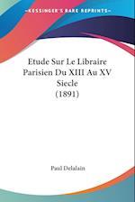 Etude Sur Le Libraire Parisien Du XIII Au XV Siecle (1891) af Paul Delalain