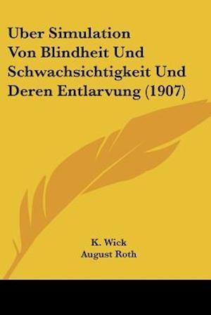 Uber Simulation Von Blindheit Und Schwachsichtigkeit Und Deren Entlarvung (1907) af K. Wick