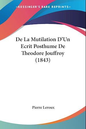 de La Mutilation D'Un Ecrit Posthume de Theodore Jouffroy (1843) af Pierre Leroux