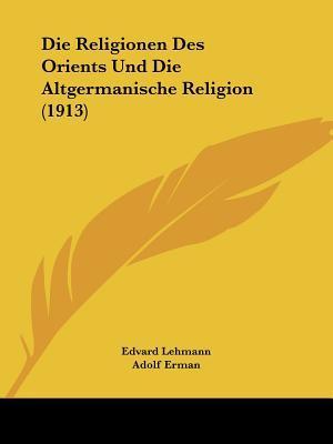 Die Religionen Des Orients Und Die Altgermanische Religion (1913) af Edvard Lehmann, Carl Bezold, Adolf Erman