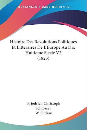 Histoire Des Revolutions Politiques Et Litteraires de L'Europe Au Dix Huitieme Siecle V2 (1825) af Friedrich Christoph Schlosser