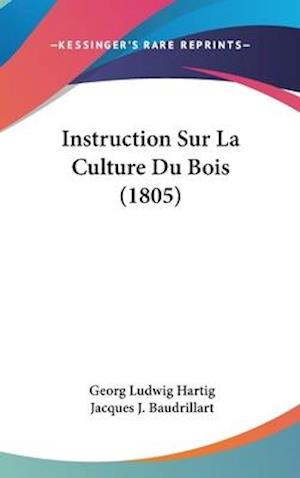 Instruction Sur La Culture Du Bois (1805) af Jacques J. Baudrillart, Georg Ludwig Hartig