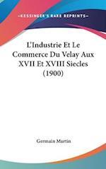 L'Industrie Et Le Commerce Du Velay Aux XVII Et XVIII Siecles (1900) af Germain Martin