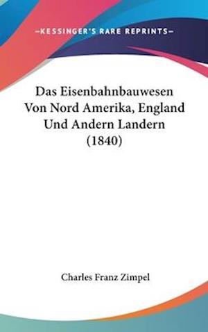 Das Eisenbahnbauwesen Von Nord Amerika, England Und Andern Landern (1840) af Charles Franz Zimpel