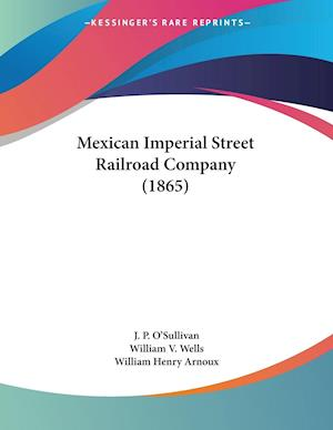 Mexican Imperial Street Railroad Company (1865) af William V. Wells, William Henry Arnoux, J. P. O'Sullivan