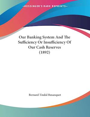 Our Banking System and the Sufficiency or Insufficiency of Our Cash Reserves (1892) af Bernard Tindal Bosanquet