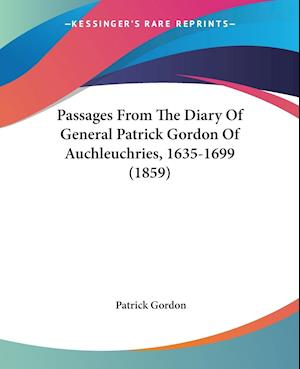 Passages from the Diary of General Patrick Gordon of Auchleuchries, 1635-1699 (1859) af Patrick Gordon