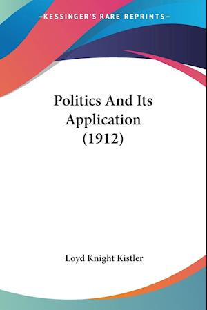Politics and Its Application (1912) af Loyd Knight Kistler