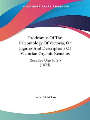Prodromus of the Paleontology of Victoria, or Figures and Descriptions of Victorian Organic Remains af Frederick Mccoy