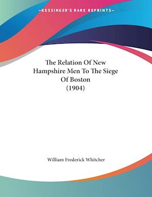 The Relation of New Hampshire Men to the Siege of Boston (1904) af William Frederick Whitcher