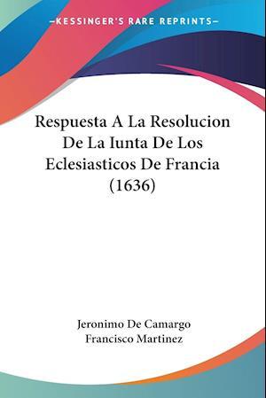 Respuesta a la Resolucion de La Iunta de Los Eclesiasticos de Francia (1636) af Francisco Martinez, Jeronimo De Camargo
