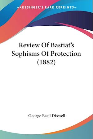 Review of Bastiat's Sophisms of Protection (1882) af George Basil Dixwell