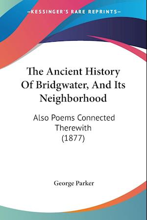 The Ancient History of Bridgwater, and Its Neighborhood af George Parker