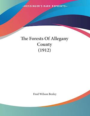 The Forests of Allegany County (1912) af Fred Wilson Besley