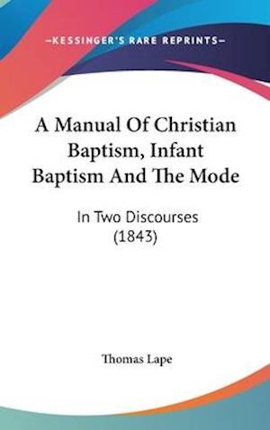 A Manual of Christian Baptism, Infant Baptism and the Mode af Thomas Lape