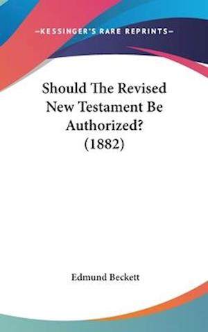 Should the Revised New Testament Be Authorized? (1882) af Edmund Beckett