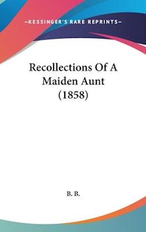 Recollections of a Maiden Aunt (1858) af B. B., B. B. B.