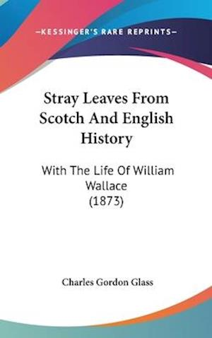 Stray Leaves from Scotch and English History af Charles Gordon Glass