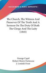 The Church, the Witness and Preserver of the Truth and a Sermon on the Duty of Both the Clergy and the Laity (1845) af Robert Henry Fortescue, Loxdale Frost J. Loxdale Frost, George Capel