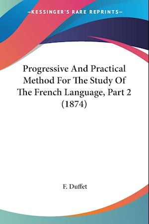 Progressive and Practical Method for the Study of the French Language, Part 2 (1874) af F. Duffet