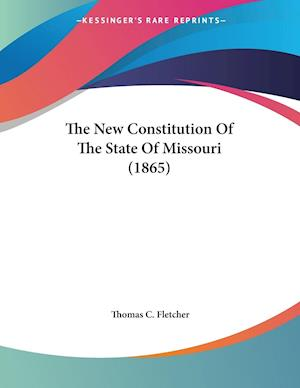 The New Constitution of the State of Missouri (1865) af Thomas C. Fletcher