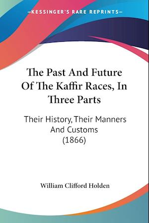 The Past and Future of the Kaffir Races, in Three Parts af William Clifford Holden