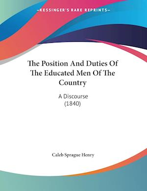 The Position and Duties of the Educated Men of the Country af Caleb Sprague Henry, Coleb Sprague Henry