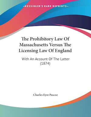The Prohibitory Law of Massachusetts Versus the Licensing Law of England af Charles Eyre Pascoe